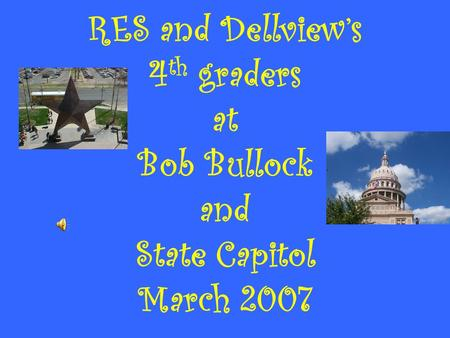 RES and Dellview's 4 th graders at Bob Bullock and State Capitol March 2007.