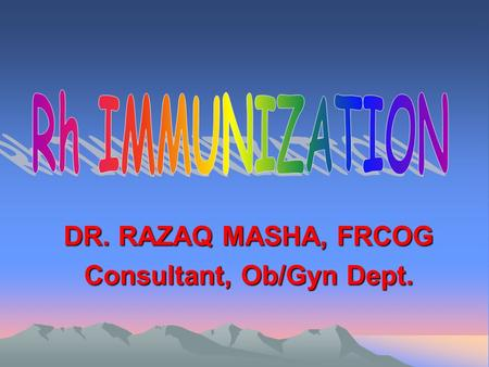 DR. RAZAQ MASHA, FRCOG Consultant, Ob/Gyn Dept.. Rh IMMUNIZATION Rh haemolytic disease (RHD) is a common condition and affects 1 in 250 live births in.