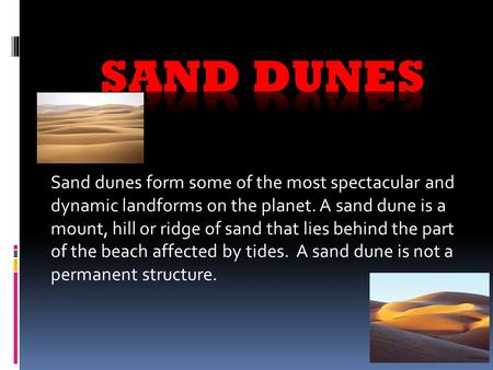 Sand dunes form some of the most spectacular and dynamic landforms on the planet. A sand dune is a mount, hill or ridge of sand that lies behind the part.