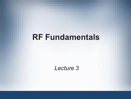 RF Fundamentals Lecture 3. 2 Objectives Describe RF loss and gain, and how it can be measured List some of the characteristics of RF antenna transmissions.