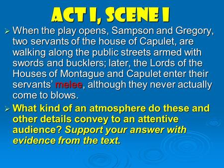 Act I, scene i  When the play opens, Sampson and Gregory, two servants of the house of Capulet, are walking along the public streets armed with swords.
