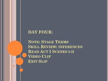 DAY FOUR: N OTE : S TAGE T ERMS S KILL R EVIEW : INFERENCES R EAD A CT I S CENES I - II V IDEO C LIP E XIT S LIP.