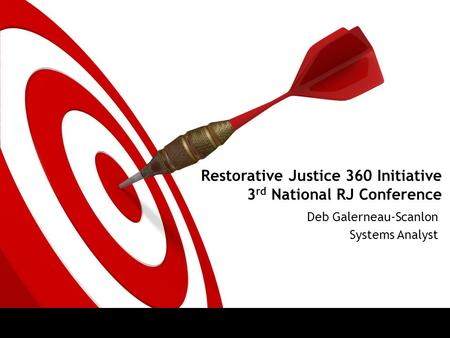 Restorative Justice 360 Initiative 3 rd National RJ Conference Deb Galerneau-Scanlon Systems Analyst.