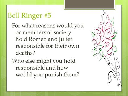 Bell Ringer #5 For what reasons would you or members of society hold Romeo and Juliet responsible for their own deaths? Who else might you hold responsible.