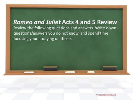 Romeo and Juliet Acts 4 and 5 Review Review the following questions and answers. Write down questions/answers you do not know, and spend time focusing.