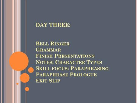 DAY THREE: B ELL R INGER G RAMMAR F INISH P RESENTATIONS N OTES : C HARACTER T YPES S KILL FOCUS : P ARAPHRASING P ARAPHRASE P ROLOGUE E XIT S LIP.