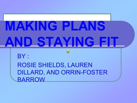 MAKING PLANS AND STAYING FIT BY : ROSIE SHIELDS, LAUREN DILLARD, AND ORRIN-FOSTER BARROW.