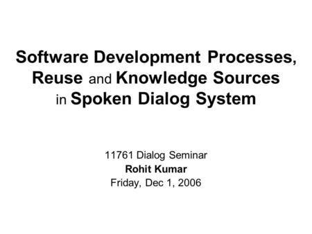 Software Development Processes, Reuse and Knowledge Sources in Spoken Dialog System 11761 Dialog Seminar Rohit Kumar Friday, Dec 1, 2006.