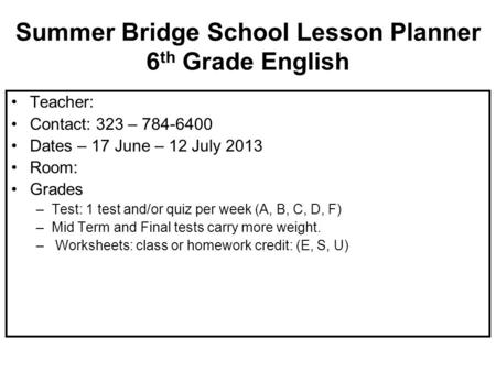 Summer Bridge School Lesson Planner 6 th Grade English Teacher: Contact: 323 – 784-6400 Dates – 17 June – 12 July 2013 Room: Grades –Test: 1 test and/or.