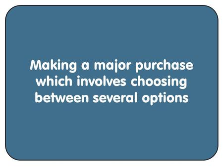 Making a major purchase which involves choosing between several options.