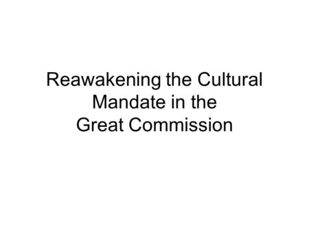 Reawakening the Cultural Mandate in the Great Commission.