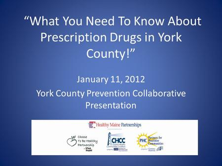 """What You Need To Know About Prescription Drugs in York County!"" January 11, 2012 York County Prevention Collaborative Presentation."