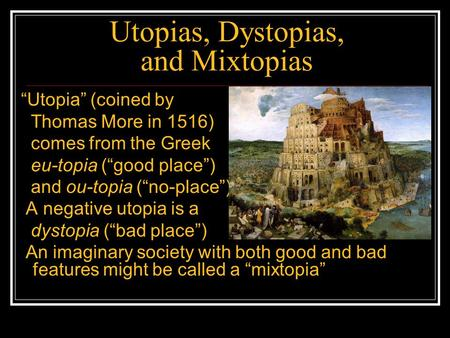 "Utopias, Dystopias, and Mixtopias ""Utopia"" (coined by Thomas More in 1516) comes from the Greek eu-topia (""good place"") and ou-topia (""no-place"") A negative."