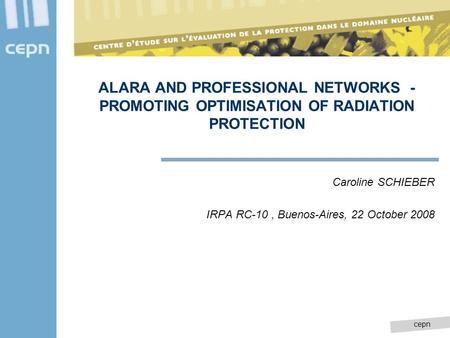Cepn ALARA AND PROFESSIONAL NETWORKS - PROMOTING OPTIMISATION OF RADIATION PROTECTION Caroline SCHIEBER IRPA RC-10, Buenos-Aires, 22 October 2008.