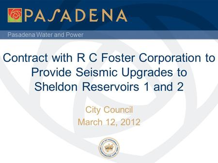 Pasadena Water and Power Contract with R C Foster Corporation to Provide Seismic Upgrades to Sheldon Reservoirs 1 and 2 City Council March 12, 2012.