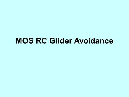 MOS RC Glider Avoidance. Recent incidents of near misses and /or collision with remote controlled gliders, requires strong action by the members of the.