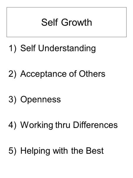 Self Growth 1)Self Understanding 2)Acceptance of Others 3)Openness 4)Working thru Differences 5)Helping with the Best.