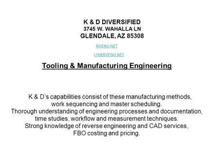 K & D DIVERSIFIED 3745 W. WAHALLA LN GLENDALE, AZ 85308 RVENG.NET Tooling & Manufacturing Engineering K & D's capabilities consist of these.