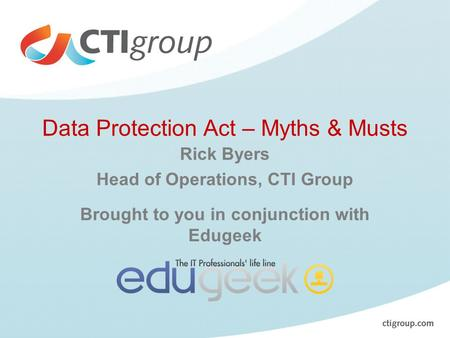 Data Protection Act – Myths & Musts Rick Byers Head of Operations, CTI Group Brought to you in conjunction with Edugeek.