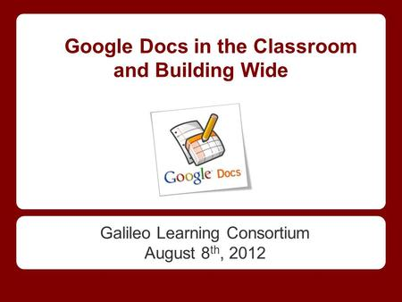 Google Docs in the Classroom and Building Wide Galileo Learning Consortium August 8 th, 2012.