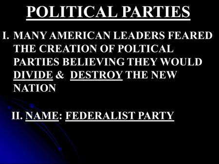 POLITICAL PARTIES I.MANY AMERICAN LEADERS FEARED THE CREATION OF POLTICAL PARTIES BELIEVING THEY WOULD DIVIDE & DESTROY THE NEW NATION II. NAME: FEDERALIST.