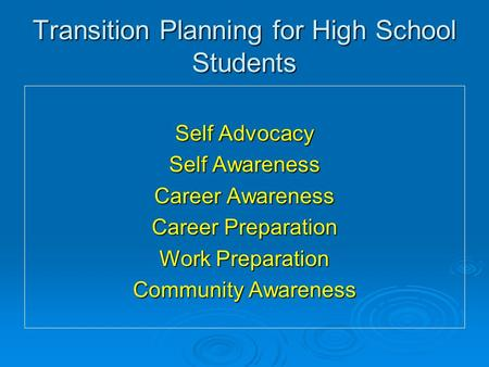Transition Planning for High School Students Self Advocacy Self Awareness Career Awareness Career Preparation Work Preparation Community Awareness.