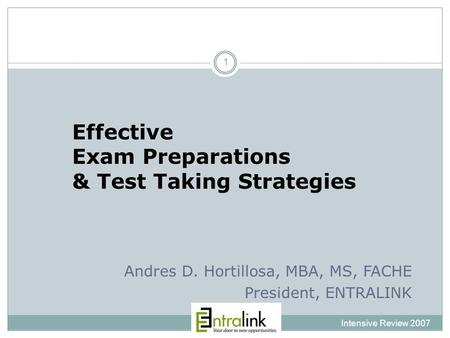 Effective Exam Preparations & Test Taking Strategies Intensive Review 2007 1 Andres D. Hortillosa, MBA, MS, FACHE President, ENTRALINK.