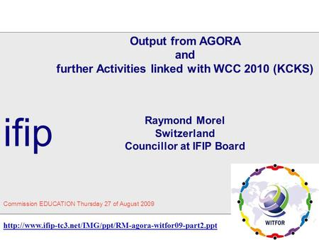 Output from AGORA and further Activities linked with WCC 2010 (KCKS) Raymond Morel Switzerland Councillor at IFIP Board ifip Commission EDUCATION Thursday.