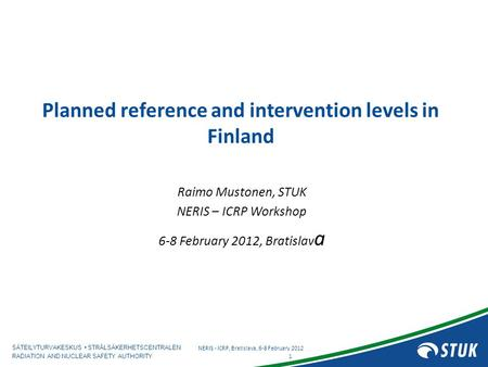 SÄTEILYTURVAKESKUS STRÅLSÄKERHETSCENTRALEN RADIATION AND NUCLEAR SAFETY AUTHORITY Planned reference and intervention levels in Finland Raimo Mustonen,