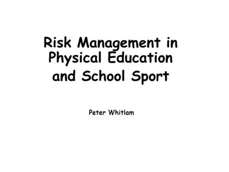 Risk Management in Physical Education and School Sport Peter Whitlam.