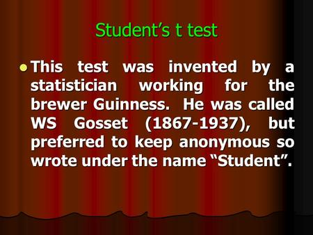 Student's t test This test was invented by a statistician working for the brewer Guinness. He was called WS Gosset (1867-1937), but preferred to keep.