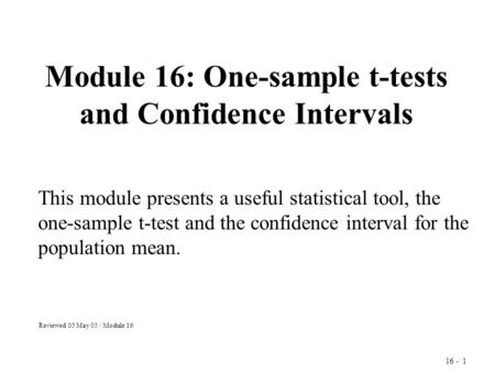16 - 1 Module 16: One-sample t-tests and Confidence Intervals This module presents a useful statistical tool, the one-sample t-test and the confidence.