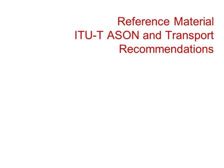 Reference Material ITU-T ASON and Transport Recommendations.