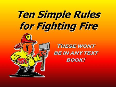 Ten Simple Rules for Fighting Fire These wont be in any text book!
