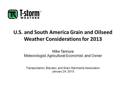 U.S. and South America Grain and Oilseed Weather Considerations for 2013 Mike Tannura Meteorologist, Agricultural Economist, and Owner Transportation,