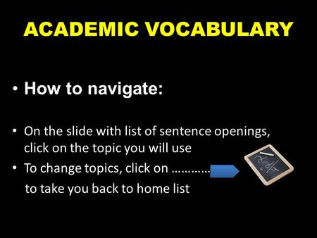 ACADEMIC VOCABULARY How to navigate: On the slide with list of sentence openings, click on the topic you will use To change topics, click on ……………. to.