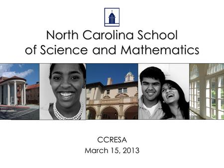 North Carolina School of Science and Mathematics CCRESA March 15, 2013.