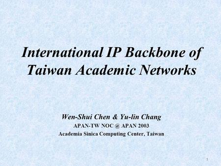 1 International IP Backbone of Taiwan Academic Networks Wen-Shui Chen & Yu-lin Chang APAN-TW APAN 2003 Academia Sinica Computing Center, Taiwan.