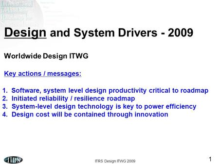 ITRS Design ITWG 2009 1 Design and System Drivers - 2009 Worldwide Design ITWG Key actions / messages: 1.Software, system level design productivity critical.