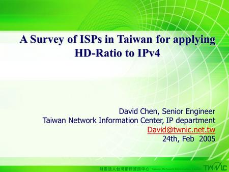 1 A Survey of ISPs in Taiwan for applying HD-Ratio to IPv4 David Chen, Senior Engineer Taiwan Network Information Center, IP department
