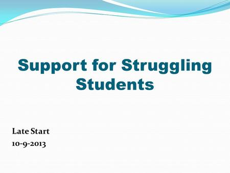 Support for Struggling Students Late Start 10-9-2013.