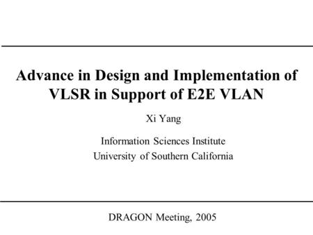 Advance in Design and Implementation of VLSR in Support of E2E VLAN DRAGON Meeting, 2005 Xi Yang Information Sciences Institute University of Southern.
