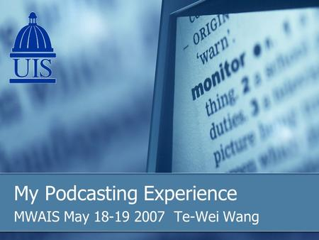 My Podcasting Experience MWAIS May 18-19 2007 Te-Wei Wang.
