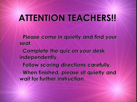 ATTENTION TEACHERS!! - Please come in quietly and find your seat. - Complete the quiz on your desk independently. - Follow scoring directions carefully.