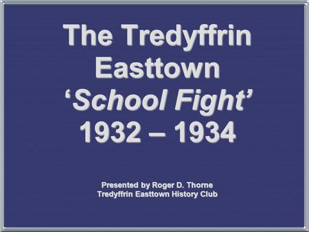 The Tredyffrin Easttown 'School Fight' 1932 – 1934 Presented by Roger D. Thorne Tredyffrin Easttown History Club.