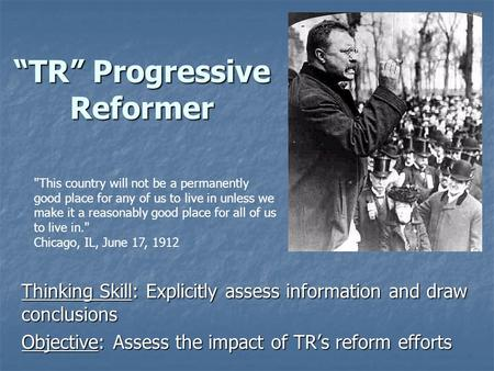 """TR"" Progressive Reformer Thinking Skill: Explicitly assess information and draw conclusions Objective: Assess the impact of TR's reform efforts This."