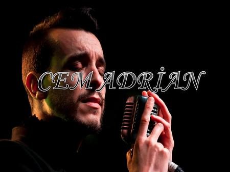 CEM ADRİAN. Cem Adrian (Edirne, 30 November 1980.) is a Turkish singer, song writer, author, producer and director. He is known for his ability to sing.