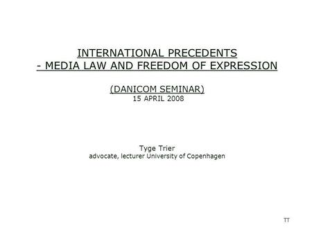 TT INTERNATIONAL PRECEDENTS - MEDIA LAW AND FREEDOM OF EXPRESSION (DANICOM SEMINAR) 15 APRIL 2008 Tyge Trier advocate, lecturer University of Copenhagen.