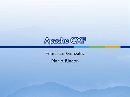 Francisco Gonzalez Mario Rincon.  Apache CXF is an open source services framework.  CXF helps you build and develop services using frontend programming.