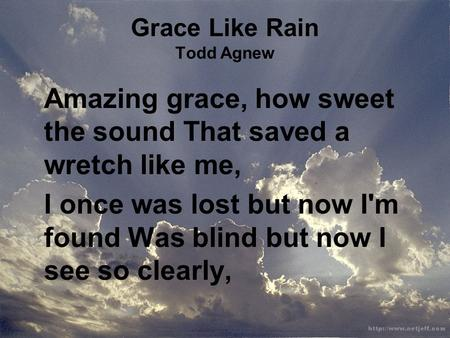 Grace Like Rain Todd Agnew Amazing grace, how sweet the sound That saved a wretch like me, I once was lost but now I'm found Was blind but now I see so.